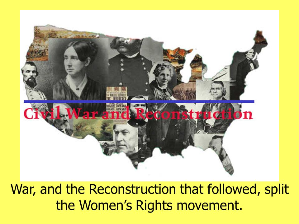 War, and the Reconstruction that followed, split the Womens Rights movement.