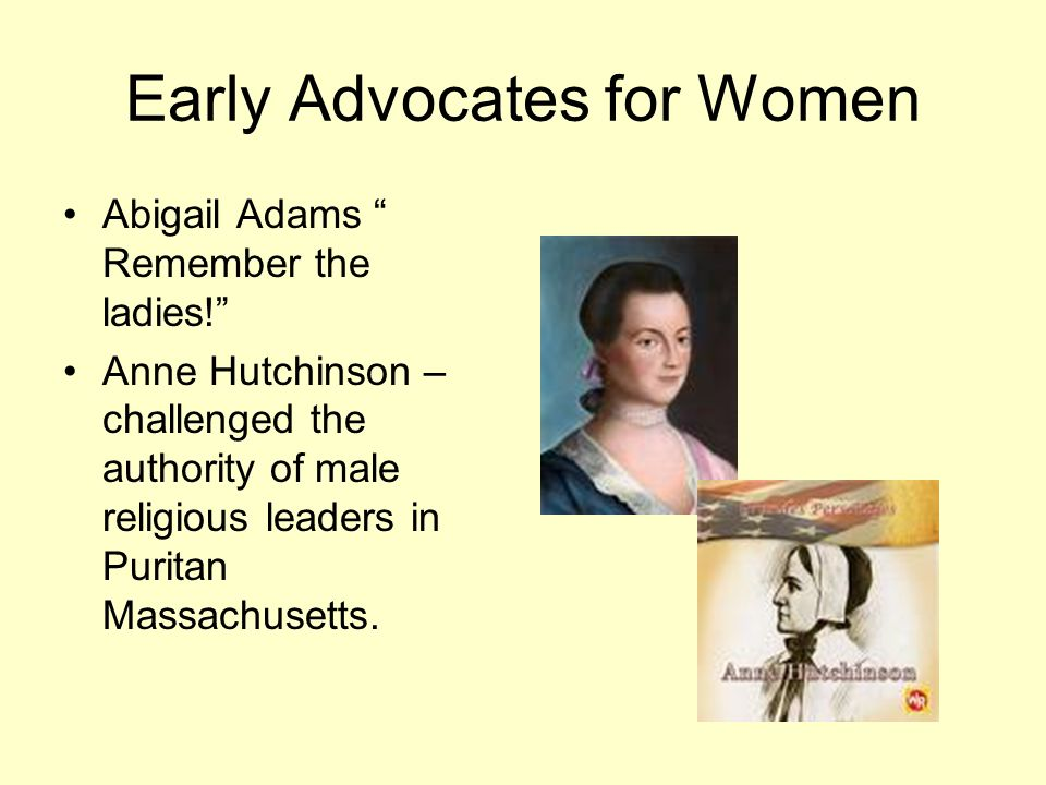 Early Advocates for Women Abigail Adams Remember the ladies! Anne Hutchinson – challenged the authority of male religious leaders in Puritan Massachus