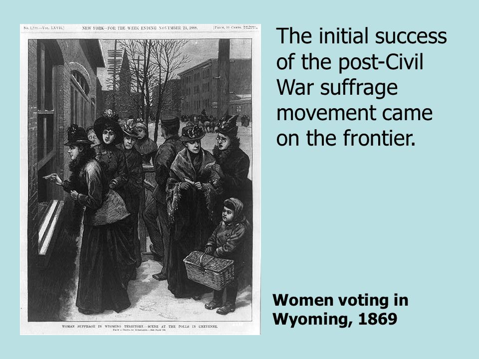 Women voting in Wyoming, 1869 The initial success of the post-Civil War suffrage movement came on the frontier.