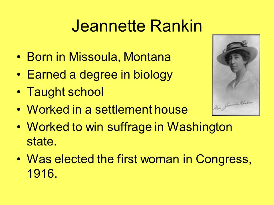Jeannette Rankin Born in Missoula, Montana Earned a degree in biology Taught school Worked in a settlement house Worked to win suffrage in Washington
