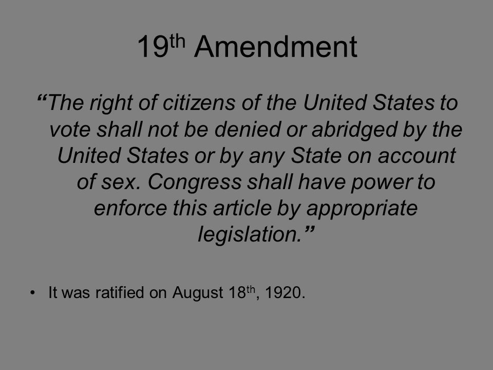 19 th Amendment The right of citizens of the United States to vote shall not be denied or abridged by the United States or by any State on account of