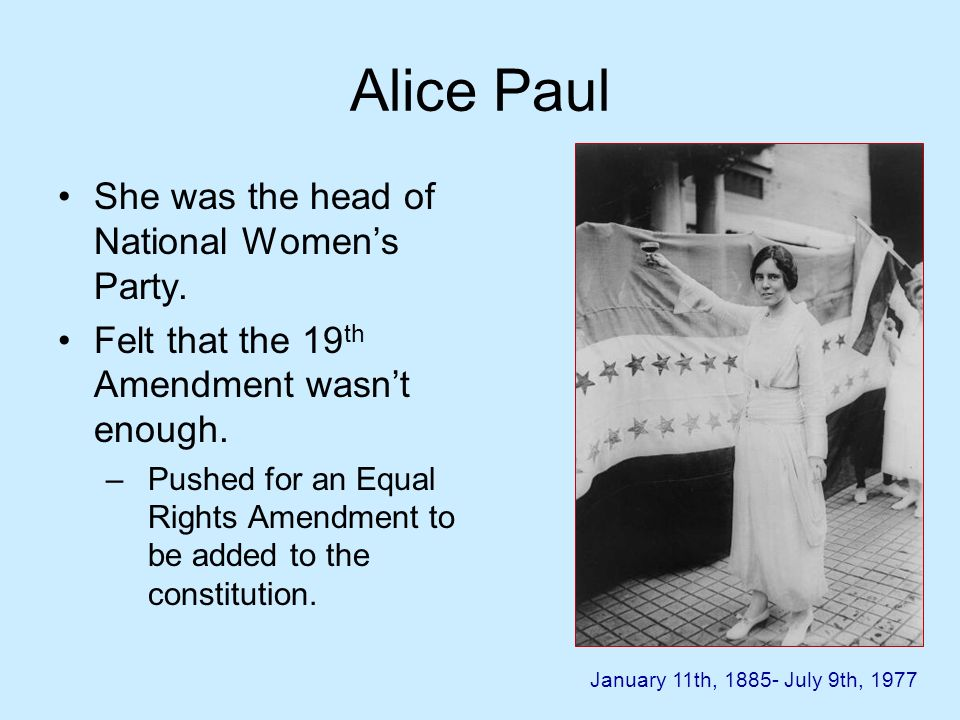 Alice Paul She was the head of National Womens Party. Felt that the 19 th Amendment wasnt enough. –Pushed for an Equal Rights Amendment to be added to