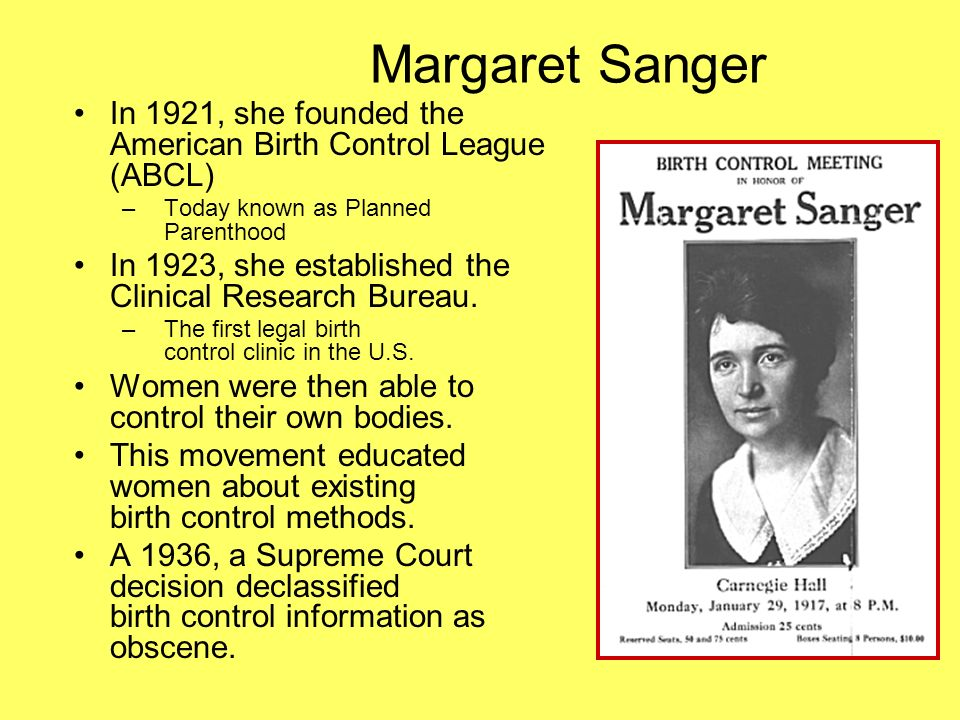Margaret Sanger In 1921, she founded the American Birth Control League (ABCL) –Today known as Planned Parenthood In 1923, she established the Clinical