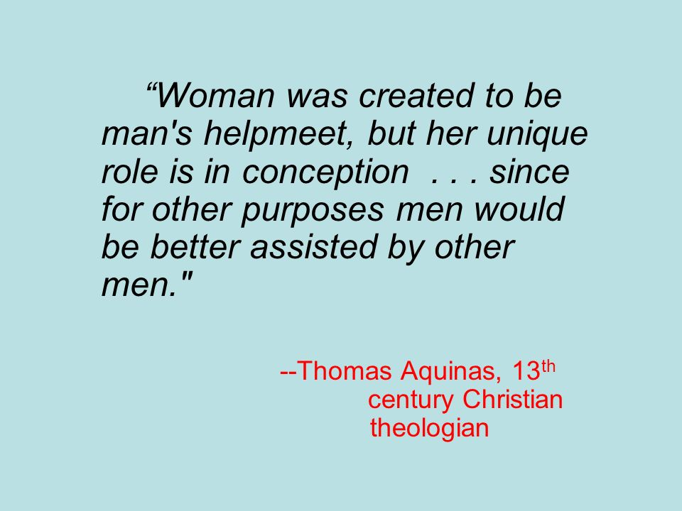 Woman was created to be man's helpmeet, but her unique role is in conception... since for other purposes men would be better assisted by other men.