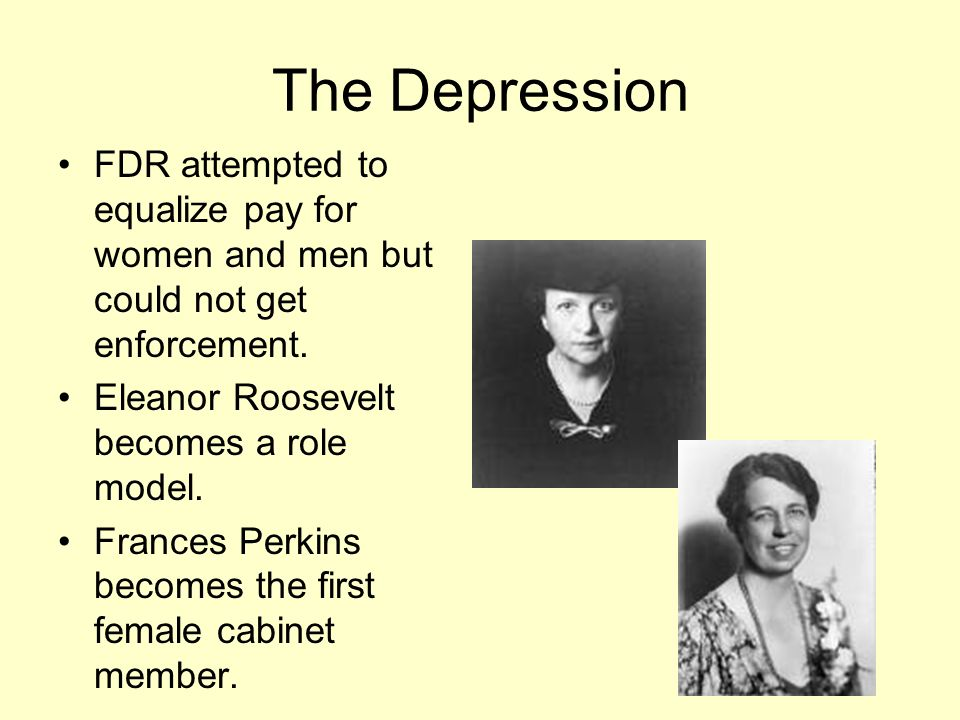 The Depression FDR attempted to equalize pay for women and men but could not get enforcement. Eleanor Roosevelt becomes a role model. Frances Perkins