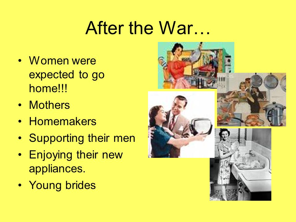 After the War… Women were expected to go home!!! Mothers Homemakers Supporting their men Enjoying their new appliances. Young brides