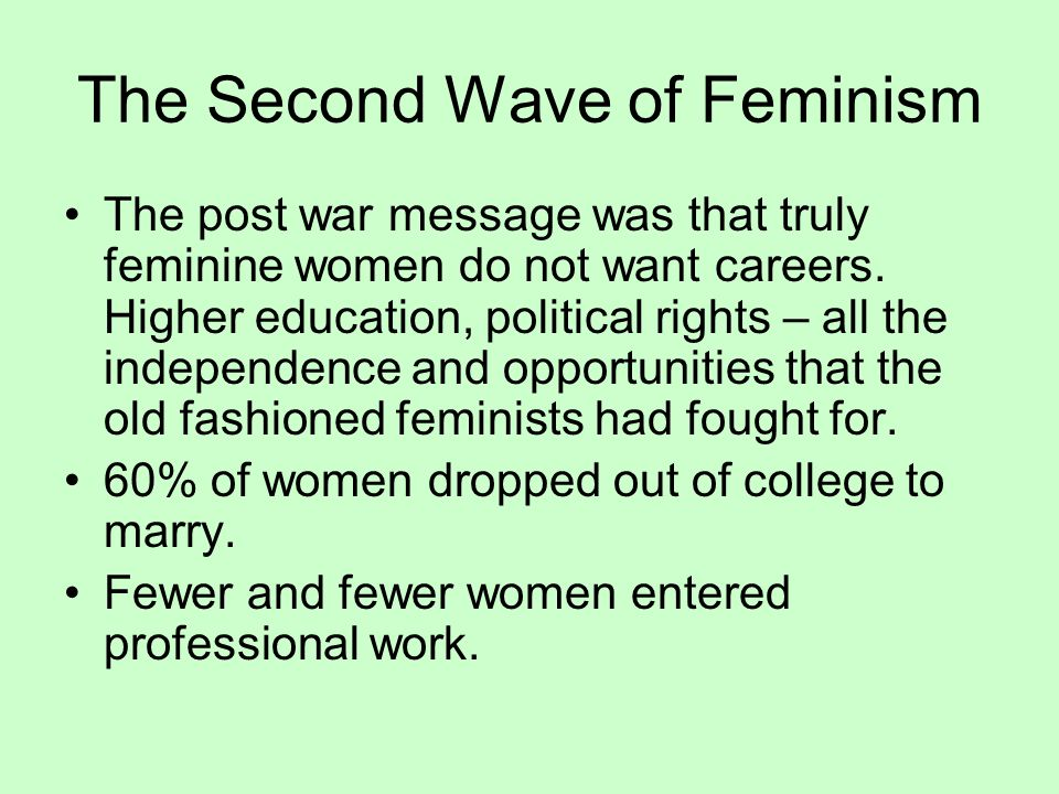 The Second Wave of Feminism The post war message was that truly feminine women do not want careers. Higher education, political rights – all the indep