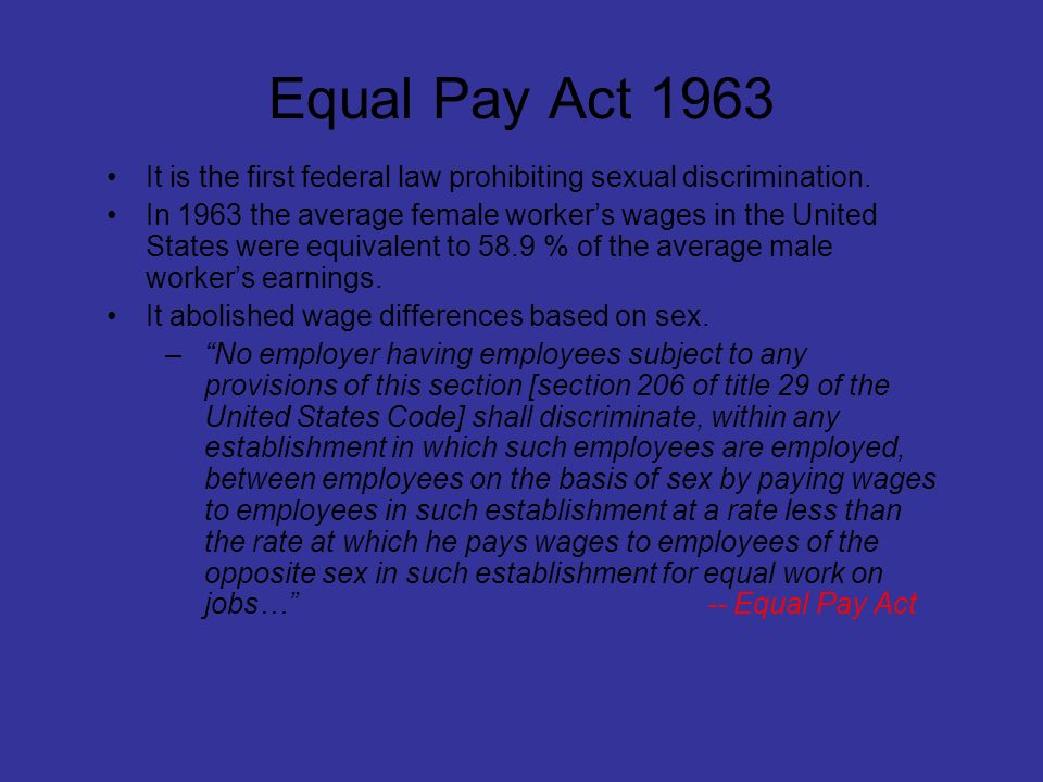 Equal Pay Act 1963 It is the first federal law prohibiting sexual discrimination. In 1963 the average female workers wages in the United States were e