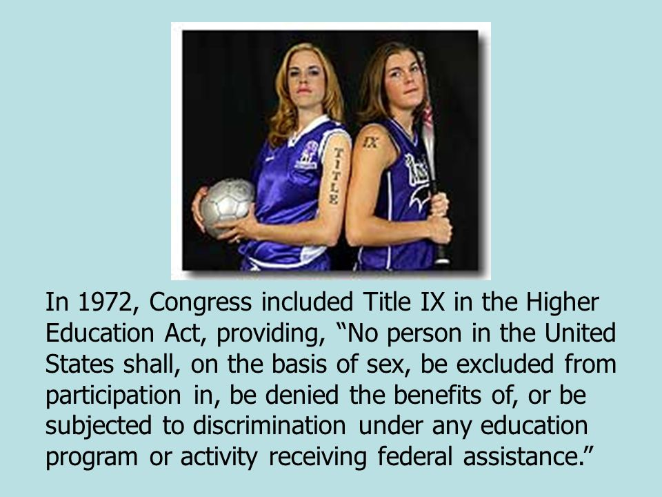 In 1972, Congress included Title IX in the Higher Education Act, providing, No person in the United States shall, on the basis of sex, be excluded fro