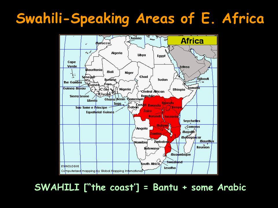 Swahili-Speaking Areas of E. Africa SWAHILI [the coast] = Bantu + some Arabic