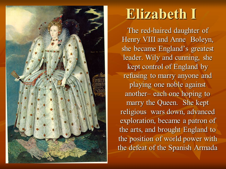Elizabeth I The red-haired daughter of Henry VIII and Anne Boleyn, she became Englands greatest leader. Wily and cunning, she kept control of England