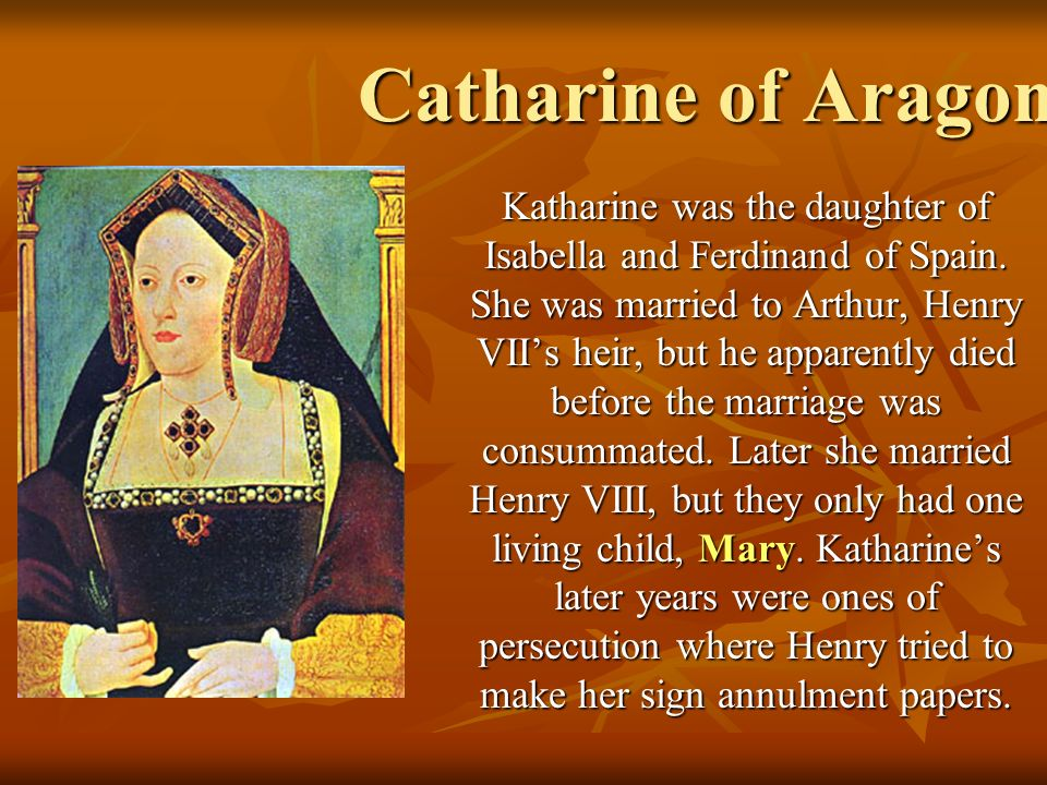 Catharine of Aragon Katharine was the daughter of Isabella and Ferdinand of Spain. She was married to Arthur, Henry VIIs heir, but he apparently died
