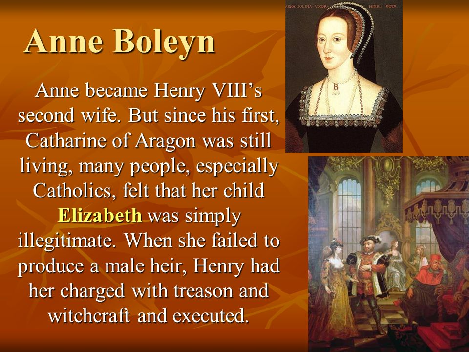 Anne Boleyn Anne became Henry VIIIs second wife. But since his first, Catharine of Aragon was still living, many people, especially Catholics, felt th