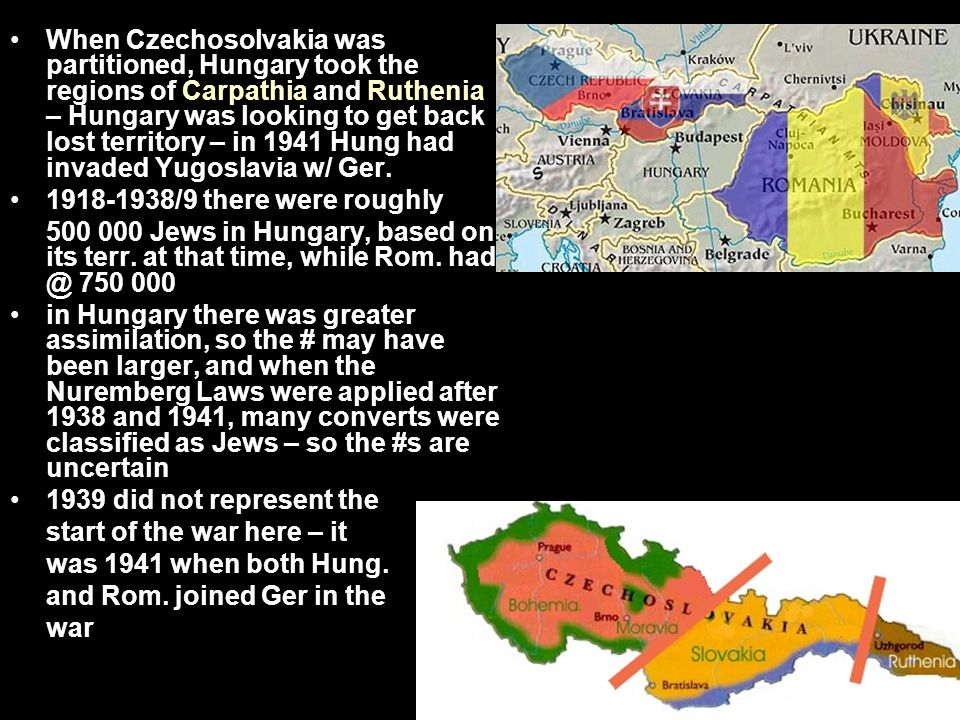 When Czechosolvakia was partitioned, Hungary took the regions of Carpathia and Ruthenia – Hungary was looking to get back lost territory – in 1941 Hung had invaded Yugoslavia w/ Ger.