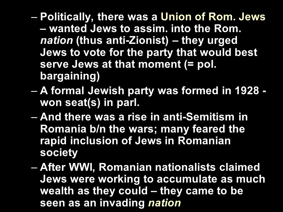 –Politically, there was a Union of Rom. Jews – wanted Jews to assim. into the Rom. nation (thus anti-Zionist) – they urged Jews to vote for the party
