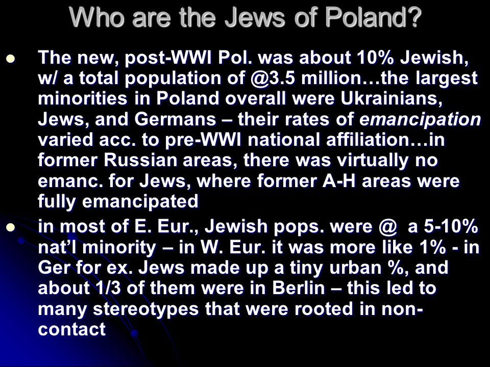 Who are the Jews of Poland? The new, post-WWI Pol. was about 10% Jewish, w/ a total population of @3.5 million…the largest minorities in Poland overal