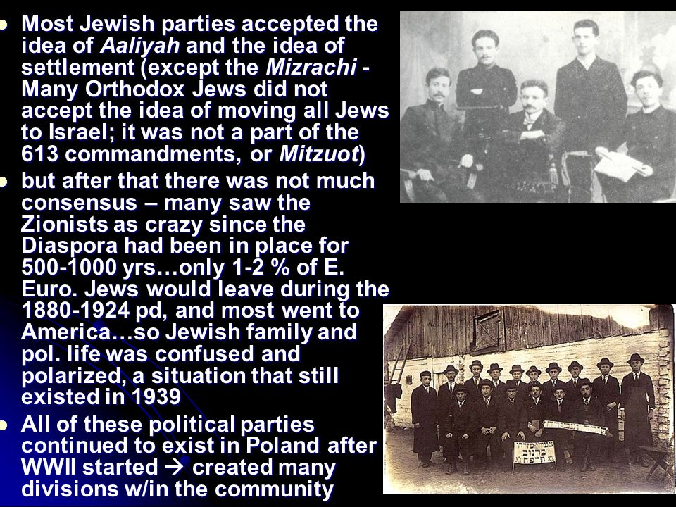 Most Jewish parties accepted the idea of Aaliyah and the idea of settlement (except the Mizrachi - Many Orthodox Jews did not accept the idea of moving all Jews to Israel; it was not a part of the 613 commandments, or Mitzuot) Most Jewish parties accepted the idea of Aaliyah and the idea of settlement (except the Mizrachi - Many Orthodox Jews did not accept the idea of moving all Jews to Israel; it was not a part of the 613 commandments, or Mitzuot) but after that there was not much consensus – many saw the Zionists as crazy since the Diaspora had been in place for yrs…only 1-2 % of E.