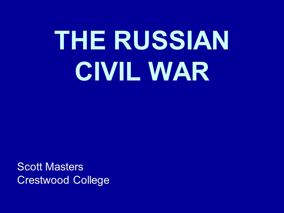THE RUSSIAN CIVIL WAR Scott Masters Crestwood College