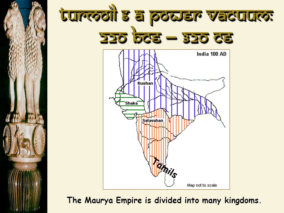 Turmoil & a power Vacuum: 220 BCE – 320 CE Tamils The Maurya Empire is divided into many kingdoms.