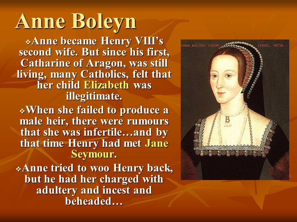 Anne Boleyn Anne became Henry VIIIs second wife. But since his first, Catharine of Aragon, was still living, many Catholics, felt that her child Eliza