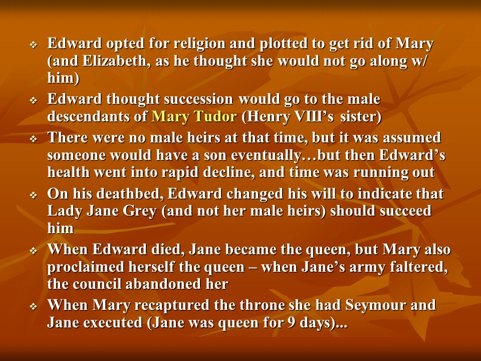 Edward opted for religion and plotted to get rid of Mary (and Elizabeth, as he thought she would not go along w/ him) Edward opted for religion and pl