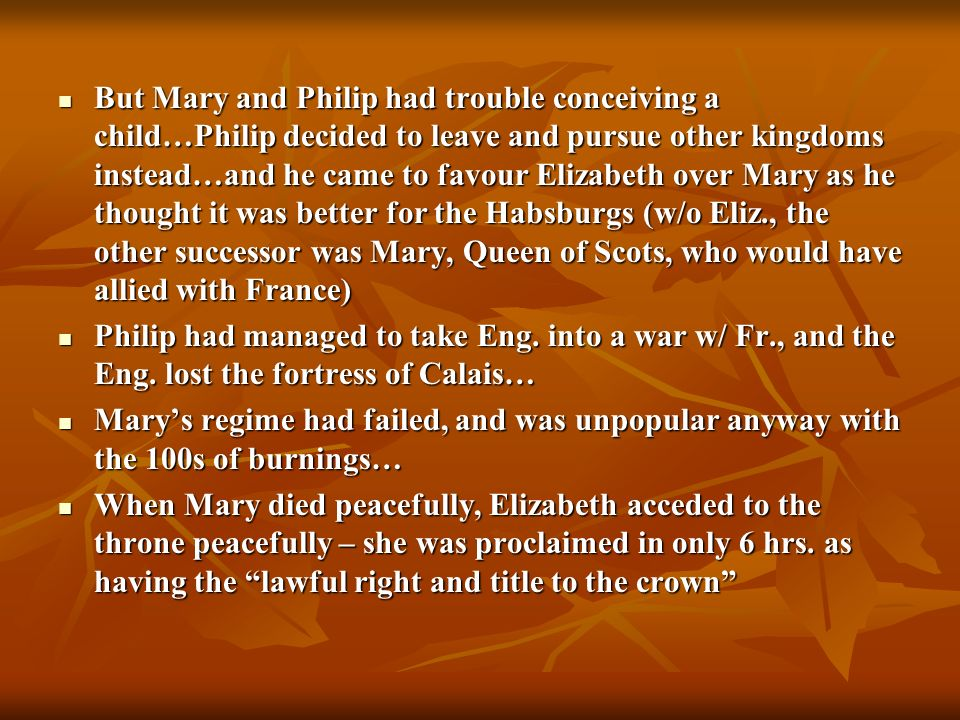 But Mary and Philip had trouble conceiving a child…Philip decided to leave and pursue other kingdoms instead…and he came to favour Elizabeth over Mary