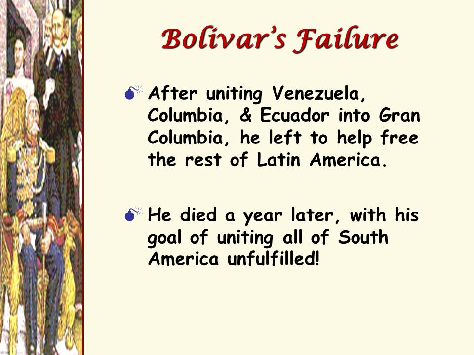 Bolivars Failure After uniting Venezuela, Columbia, & Ecuador into Gran Columbia, he left to help free the rest of Latin America.