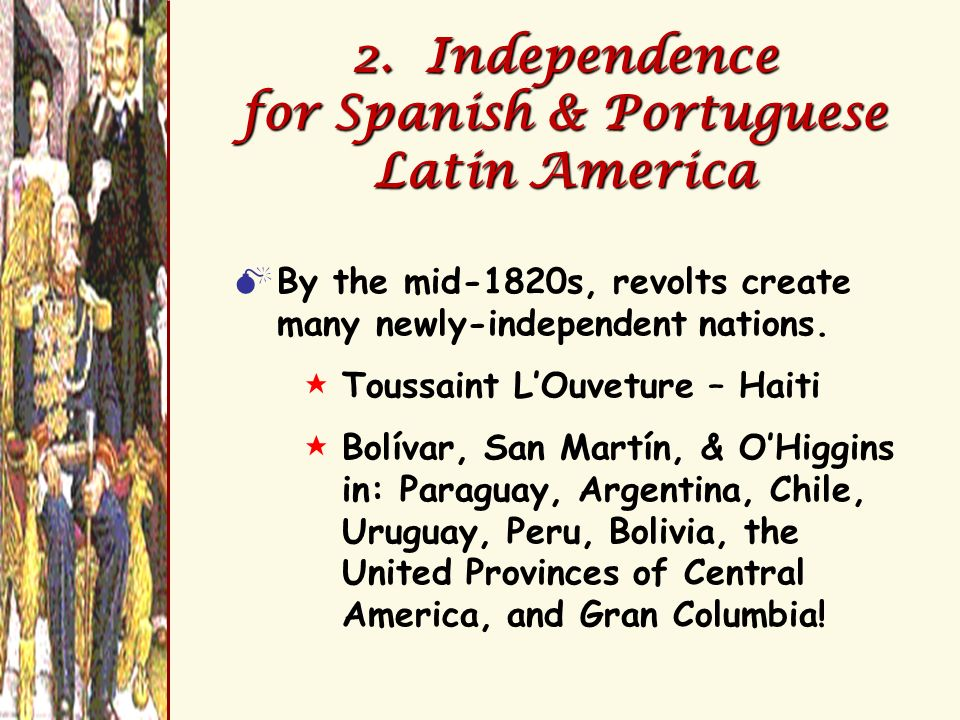 2. Independence for Spanish & Portuguese Latin America By the mid-1820s, revolts create many newly-independent nations. $Toussaint LOuveture – Haiti $
