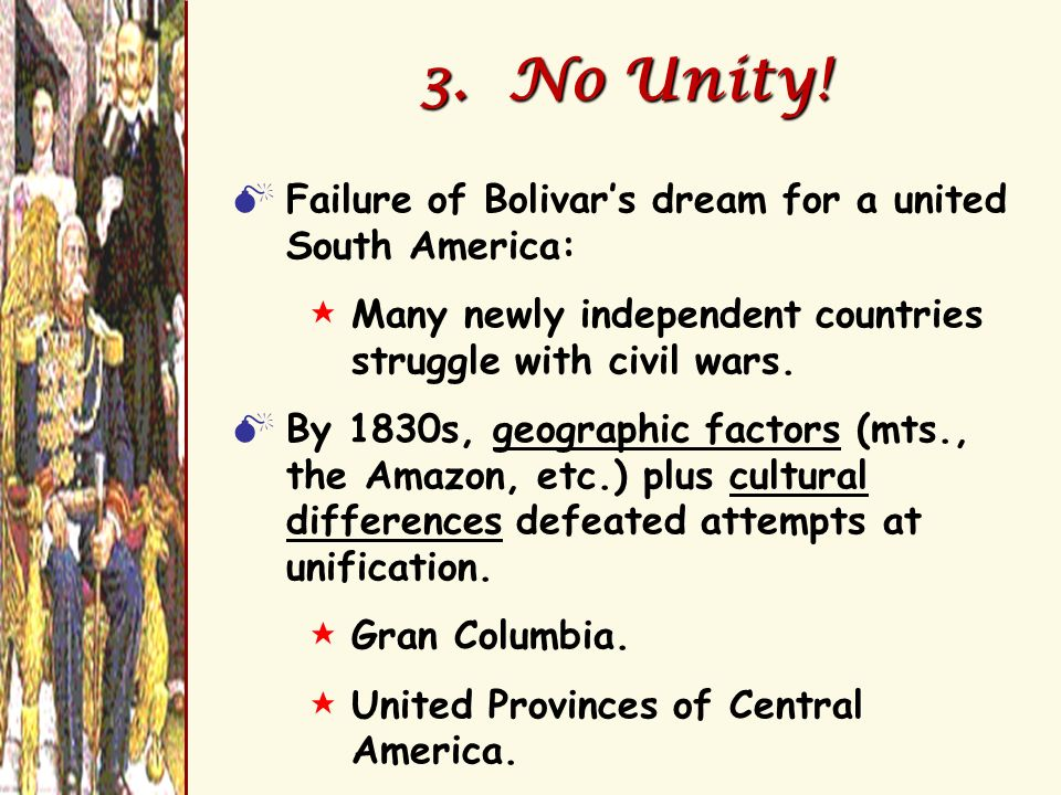 3. No Unity! Failure of Bolivars dream for a united South America: $Many newly independent countries struggle with civil wars. By 1830s, geographic fa