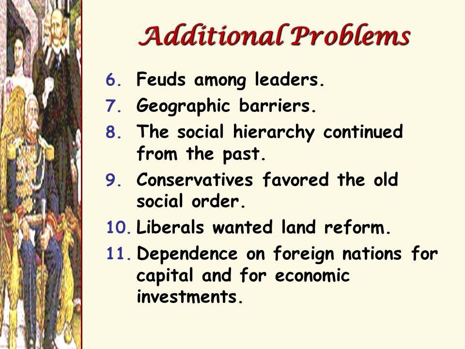 Additional Problems 6. Feuds among leaders. 7. Geographic barriers. 8. The social hierarchy continued from the past. 9. Conservatives favored the old