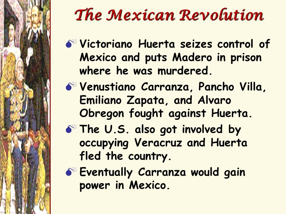 The Mexican Revolution Victoriano Huerta seizes control of Mexico and puts Madero in prison where he was murdered. Venustiano Carranza, Pancho Villa,