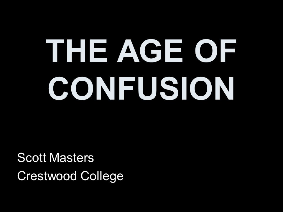 THE AGE OF CONFUSION Scott Masters Crestwood College
