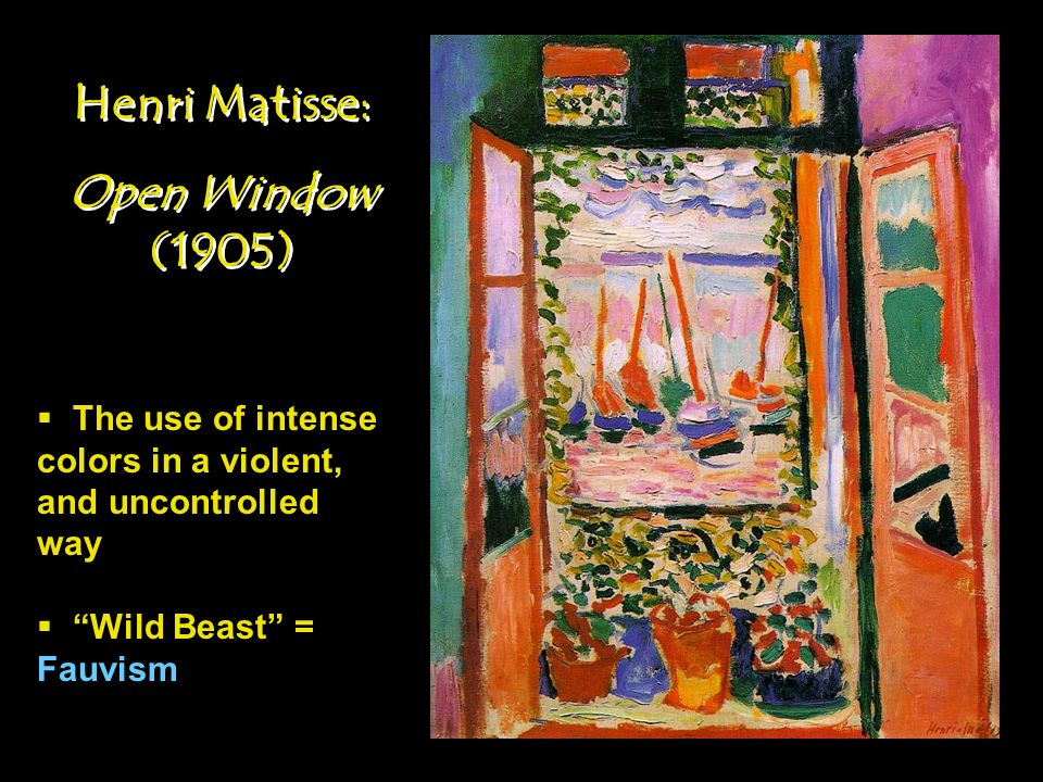 Henri Matisse: Open Window (1905) Henri Matisse: Open Window (1905) The use of intense colors in a violent, and uncontrolled way Wild Beast = Fauvism