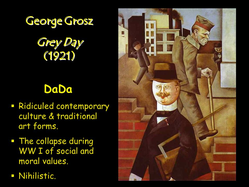 George Grosz Grey Day (1921) George Grosz Grey Day (1921) DaDa Ridiculed contemporary culture & traditional art forms. The collapse during WW I of soc