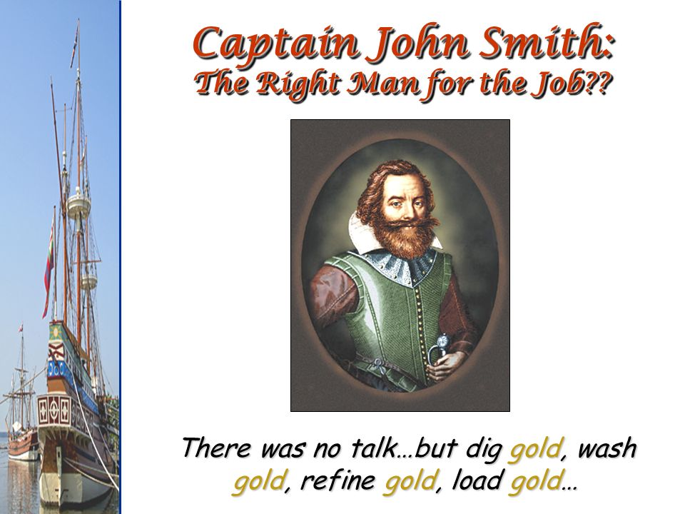 Captain John Smith: The Right Man for the Job?? There was no talk…but dig gold, wash gold, refine gold, load gold…