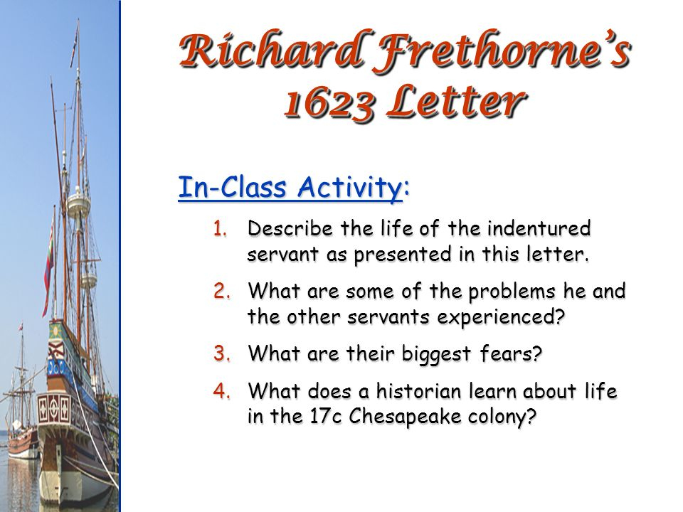 Richard Frethornes 1623 Letter In-Class Activity: 1.Describe the life of the indentured servant as presented in this letter. 2.What are some of the pr