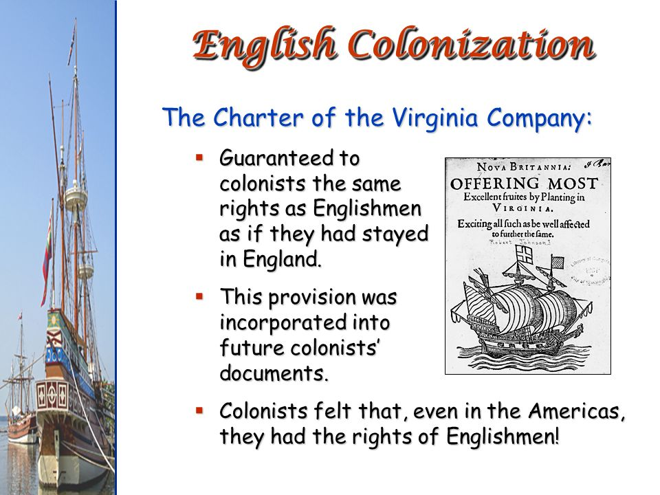 The Charter of the Virginia Company: Guaranteed to colonists the same rights as Englishmen as if they had stayed in England. Guaranteed to colonists t
