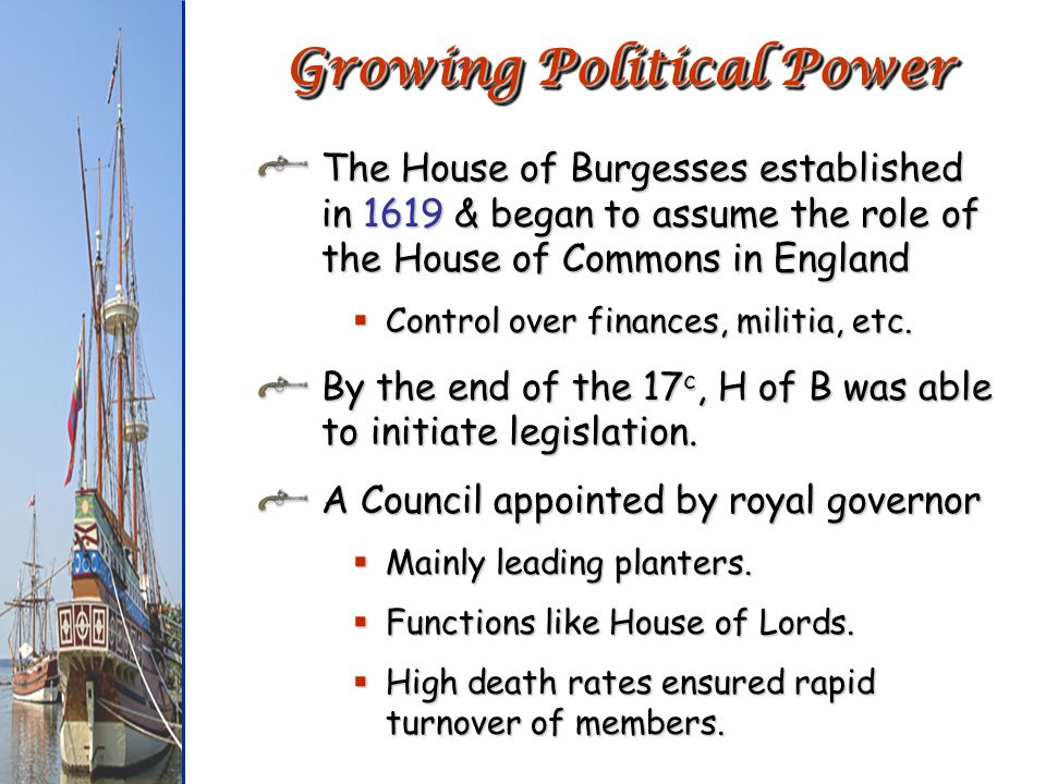 The House of Burgesses established in 1619 & began to assume the role of the House of Commons in England Control over finances, militia, etc. Control