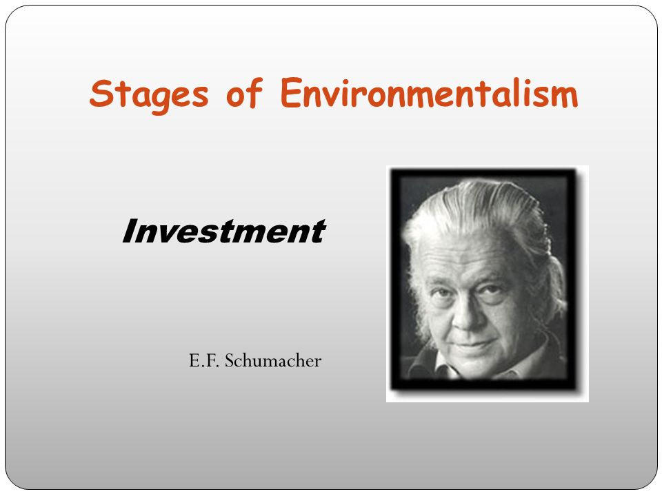 Stages of Environmentalism Investment E.F. Schumacher