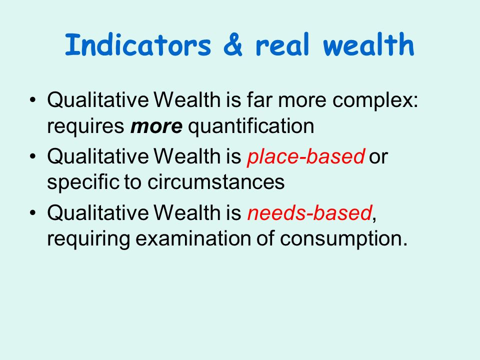 Indicators & real wealth Qualitative Wealth is far more complex: requires more quantification Qualitative Wealth is place-based or specific to circumstances Qualitative Wealth is needs-based, requiring examination of consumption.