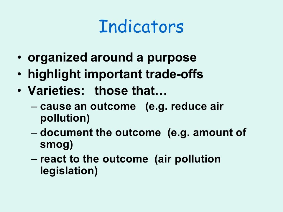 Indicators organized around a purpose highlight important trade-offs Varieties: those that… –cause an outcome (e.g.