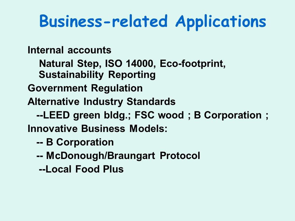 Business-related Applications Internal accounts Natural Step, ISO 14000, Eco-footprint, Sustainability Reporting Government Regulation Alternative Industry Standards --LEED green bldg.; FSC wood ; B Corporation ; Innovative Business Models: -- B Corporation -- McDonough/Braungart Protocol --Local Food Plus