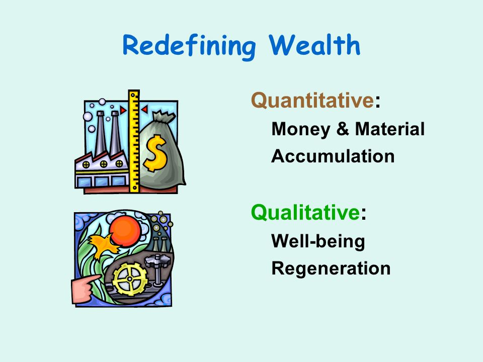 Redefining Wealth Quantitative: Money & Material Accumulation Qualitative: Well-being Regeneration