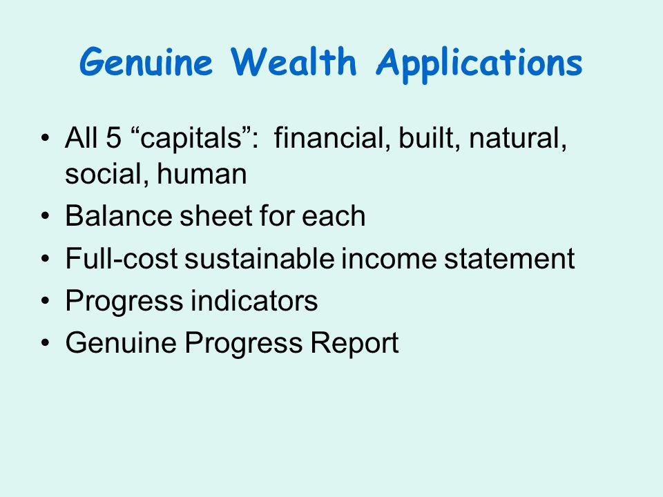 Genuine Wealth Applications All 5 capitals: financial, built, natural, social, human Balance sheet for each Full-cost sustainable income statement Progress indicators Genuine Progress Report