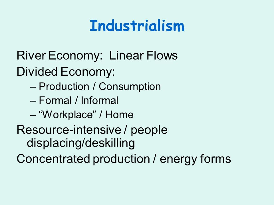 Industrialism River Economy: Linear Flows Divided Economy: –Production / Consumption –Formal / Informal –Workplace / Home Resource-intensive / people displacing/deskilling Concentrated production / energy forms