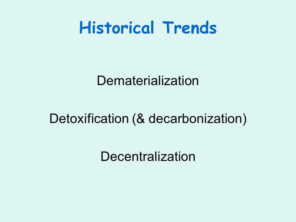 Historical Trends Dematerialization Detoxification (& decarbonization) Decentralization