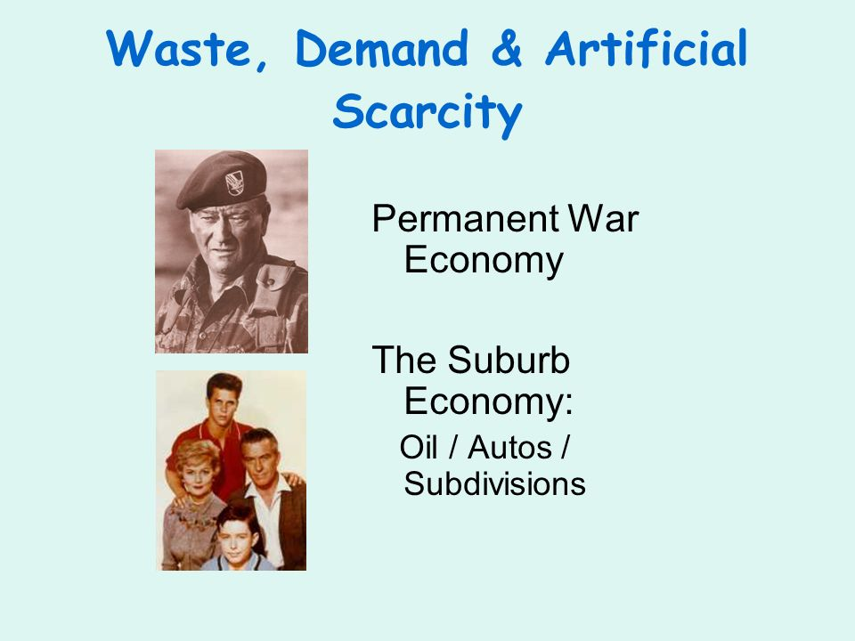 Waste, Demand & Artificial Scarcity Permanent War Economy The Suburb Economy: Oil / Autos / Subdivisions