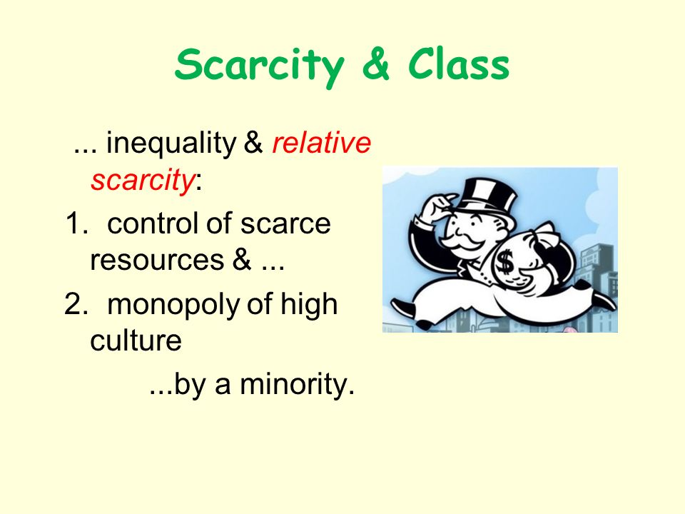 Scarcity & Class... inequality & relative scarcity: 1. control of scarce resources &... 2. monopoly of high culture...by a minority.