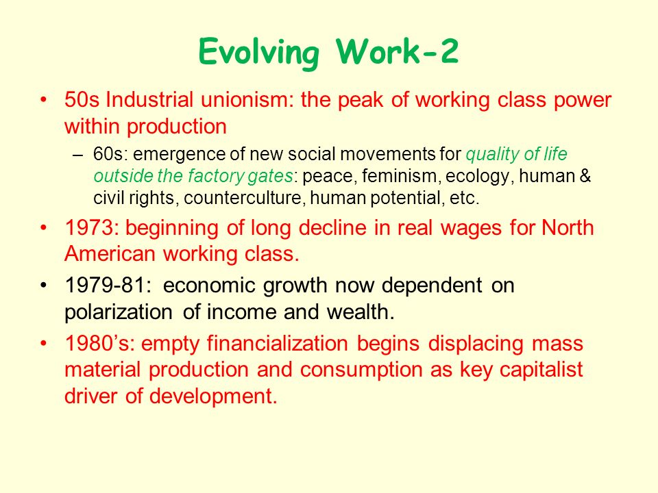 Evolving Work-2 50s Industrial unionism: the peak of working class power within production –60s: emergence of new social movements for quality of life outside the factory gates: peace, feminism, ecology, human & civil rights, counterculture, human potential, etc.