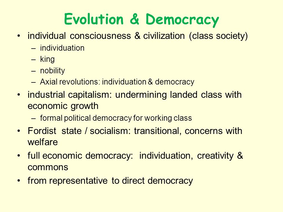 Evolution & Democracy individual consciousness & civilization (class society) –individuation –king –nobility –Axial revolutions: individuation & democracy industrial capitalism: undermining landed class with economic growth –formal political democracy for working class Fordist state / socialism: transitional, concerns with welfare full economic democracy: individuation, creativity & commons from representative to direct democracy